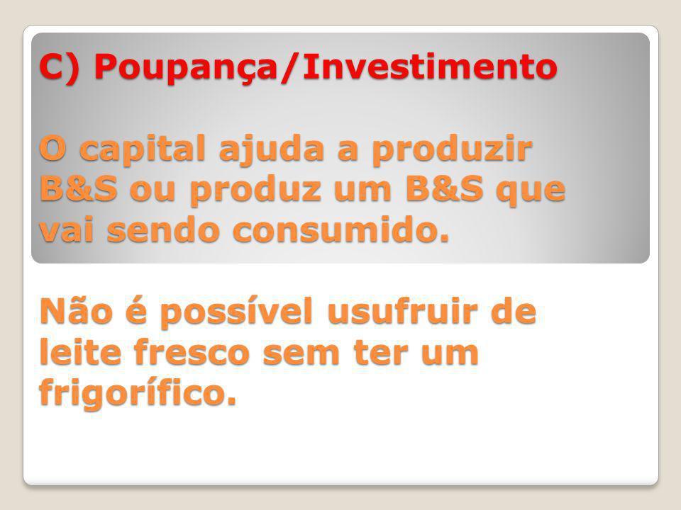 C) Poupança/Investimento O capital ajuda a produzir B&S ou produz um B&S que vai sendo consumido.