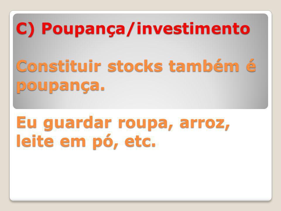 C) Poupança/investimento Constituir stocks também é poupança.