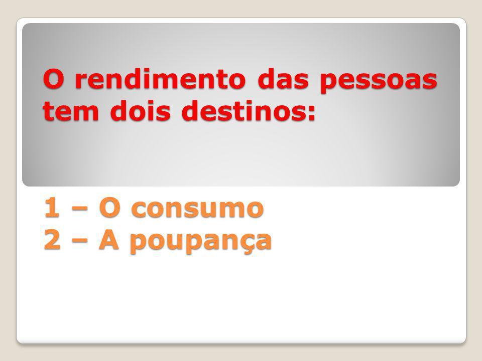 O rendimento das pessoas tem dois destinos: 1 – O consumo 2 – A poupança