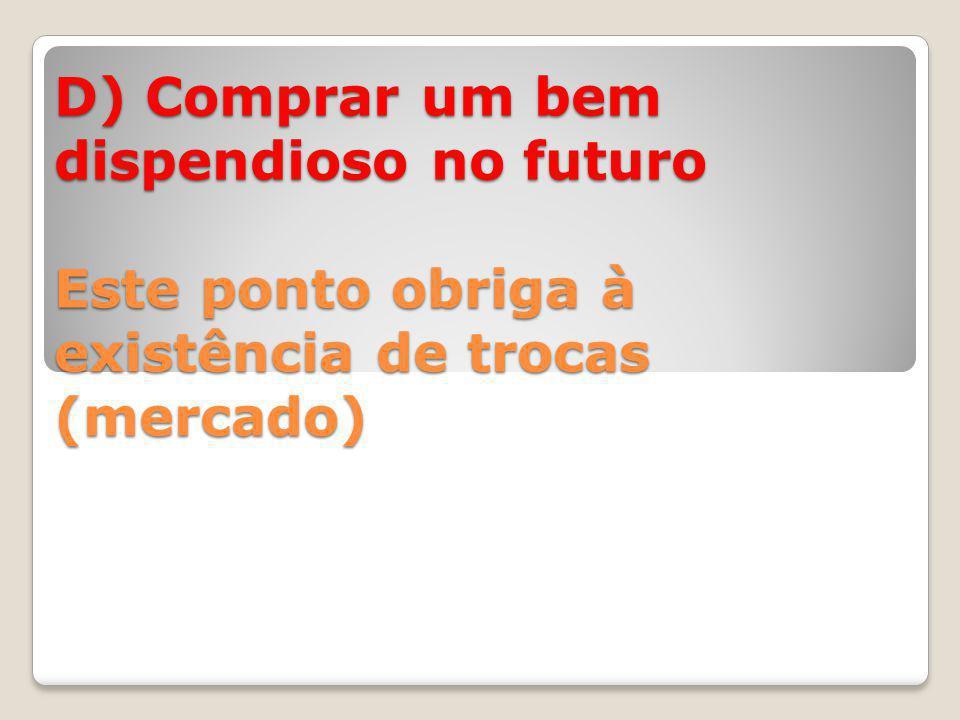 D) Comprar um bem dispendioso no futuro Este ponto obriga à existência de trocas (mercado)
