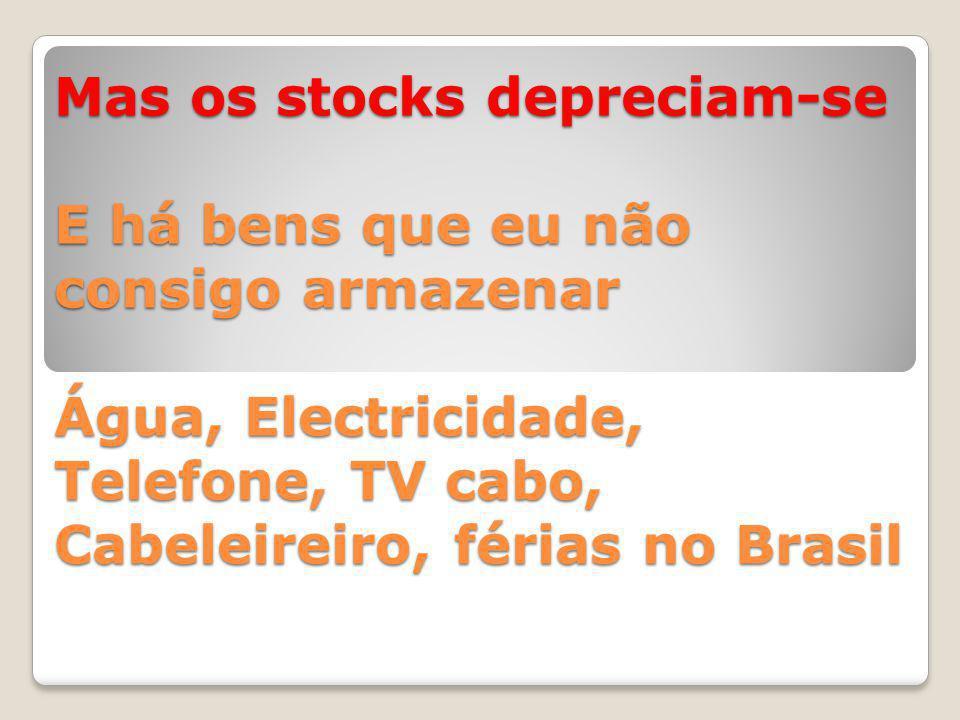 Mas os stocks depreciam-se E há bens que eu não consigo armazenar Água, Electricidade, Telefone, TV cabo, Cabeleireiro, férias no Brasil