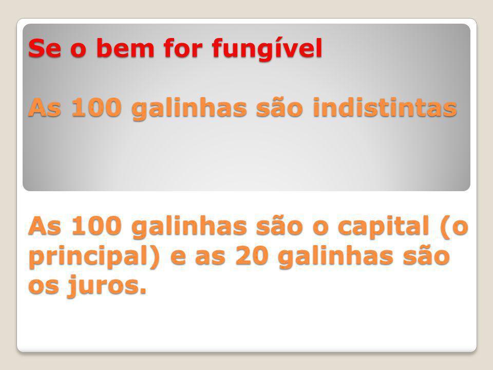 Se o bem for fungível As 100 galinhas são indistintas As 100 galinhas são o capital (o principal) e as 20 galinhas são os juros.