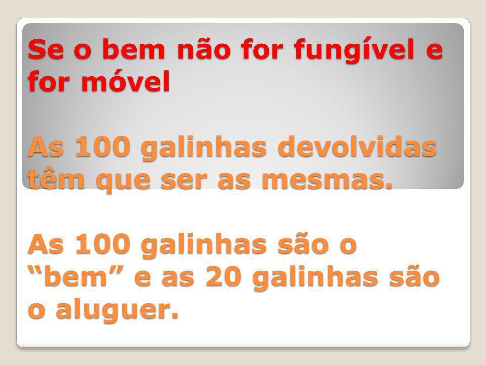 Se o bem não for fungível e for móvel As 100 galinhas devolvidas têm que ser as mesmas.