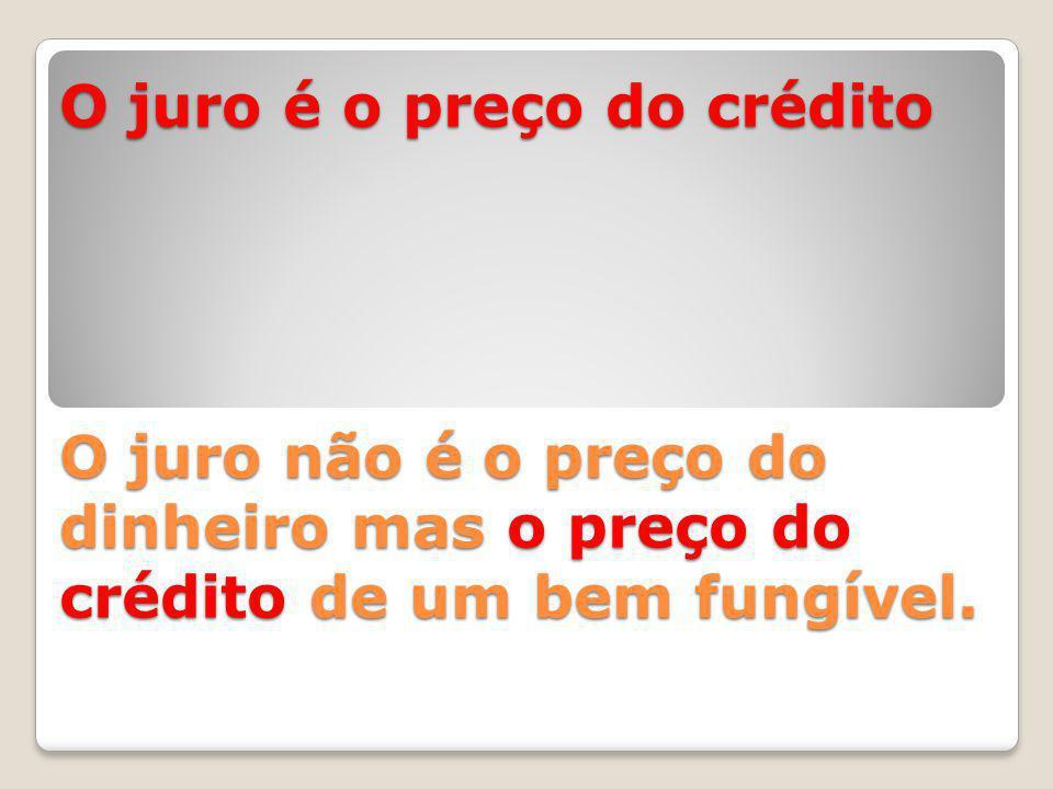 O juro é o preço do crédito O juro não é o preço do dinheiro mas o preço do crédito de um bem fungível.