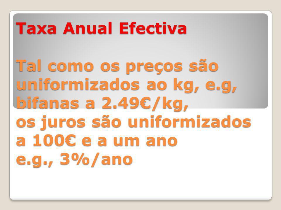 Taxa Anual Efectiva Tal como os preços são uniformizados ao kg, e.g, bifanas a 2.49€/kg, os juros são uniformizados a 100€ e a um ano e.g., 3%/ano