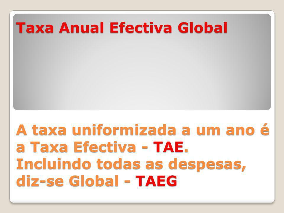 Taxa Anual Efectiva Global A taxa uniformizada a um ano é a Taxa Efectiva - TAE.