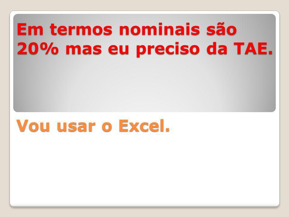 Em termos nominais são 20% mas eu preciso da TAE. Vou usar o Excel.
