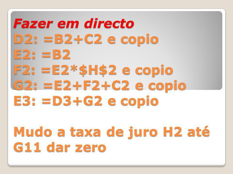 Fazer em directo D2: =B2+C2 e copio E2: =B2 F2: =E2*$H$2 e copio G2: =E2+F2+C2 e copio E3: =D3+G2 e copio Mudo a taxa de juro H2 até G11 dar zero