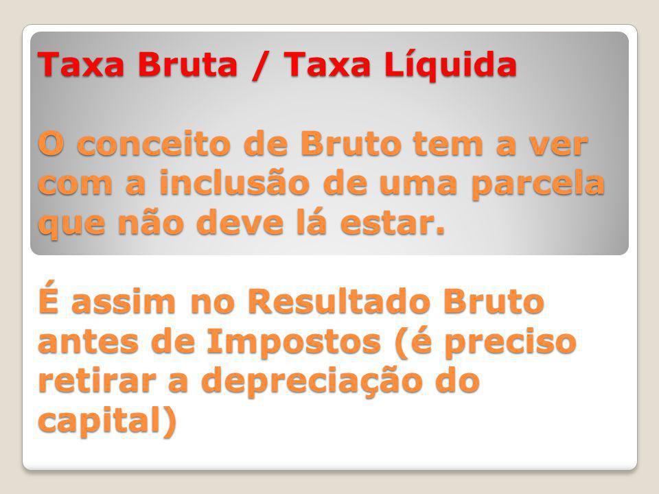 Taxa Bruta / Taxa Líquida O conceito de Bruto tem a ver com a inclusão de uma parcela que não deve lá estar.