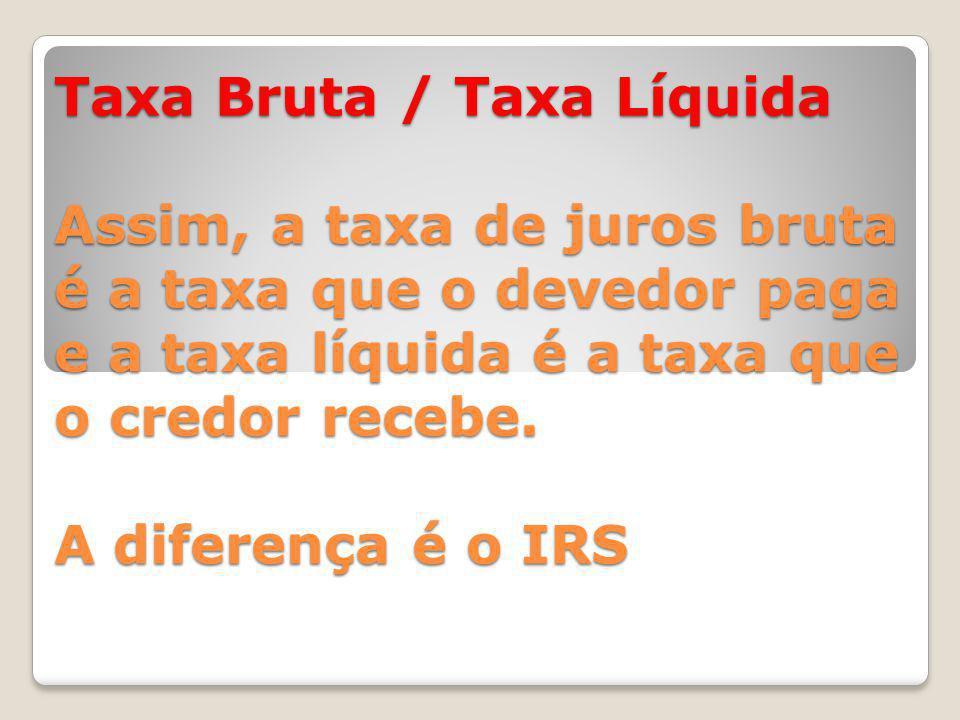 Taxa Bruta / Taxa Líquida Assim, a taxa de juros bruta é a taxa que o devedor paga e a taxa líquida é a taxa que o credor recebe.