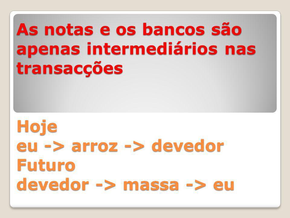 As notas e os bancos são apenas intermediários nas transacções Hoje eu -> arroz -> devedor Futuro devedor -> massa -> eu