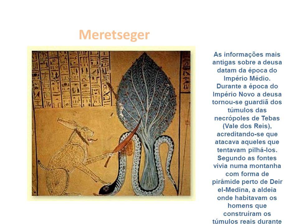 Meretseger As informações mais antigas sobre a deusa datam da época do Império Médio. Durante a época do Império Novo a deusa tornou-se guardiã dos tú