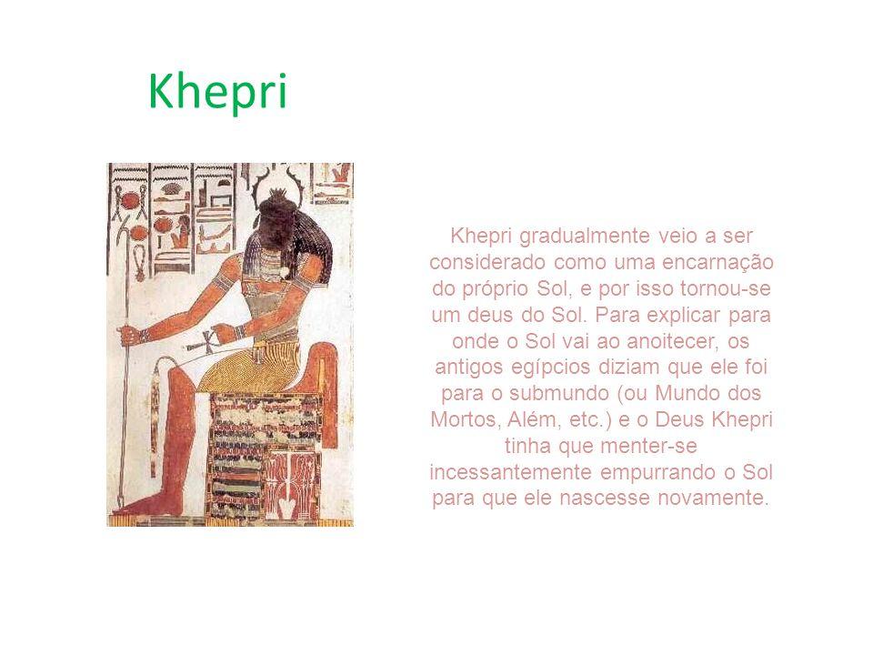 Khepri Khepri gradualmente veio a ser considerado como uma encarnação do próprio Sol, e por isso tornou-se um deus do Sol. Para explicar para onde o S