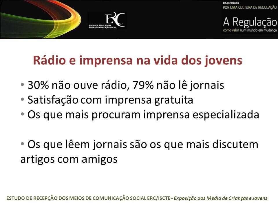 Rádio e imprensa na vida dos jovens 30% não ouve rádio, 79% não lê jornais Satisfação com imprensa gratuita Os que mais procuram imprensa especializada Os que lêem jornais são os que mais discutem artigos com amigos ESTUDO DE RECEPÇÃO DOS MEIOS DE COMUNICAÇÃO SOCIAL ERC/ISCTE - Exposição aos Media de Crianças e Jovens