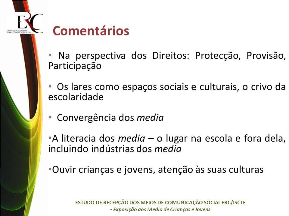 Comentários Na perspectiva dos Direitos: Protecção, Provisão, Participação Os lares como espaços sociais e culturais, o crivo da escolaridade Convergência dos media A literacia dos media – o lugar na escola e fora dela, incluindo indústrias dos media Ouvir crianças e jovens, atenção às suas culturas ESTUDO DE RECEPÇÃO DOS MEIOS DE COMUNICAÇÃO SOCIAL ERC/ISCTE - Exposição aos Media de Crianças e Jovens