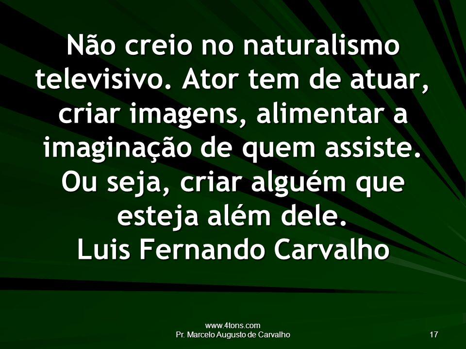 www.4tons.com Pr. Marcelo Augusto de Carvalho 17 Não creio no naturalismo televisivo.