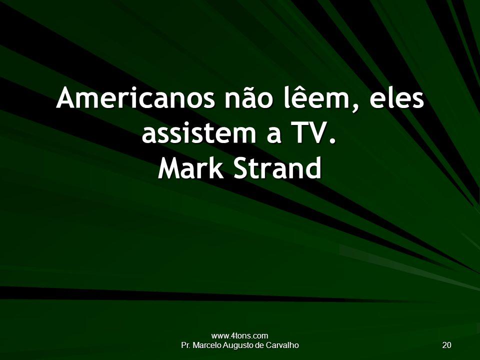 www.4tons.com Pr. Marcelo Augusto de Carvalho 20 Americanos não lêem, eles assistem a TV.