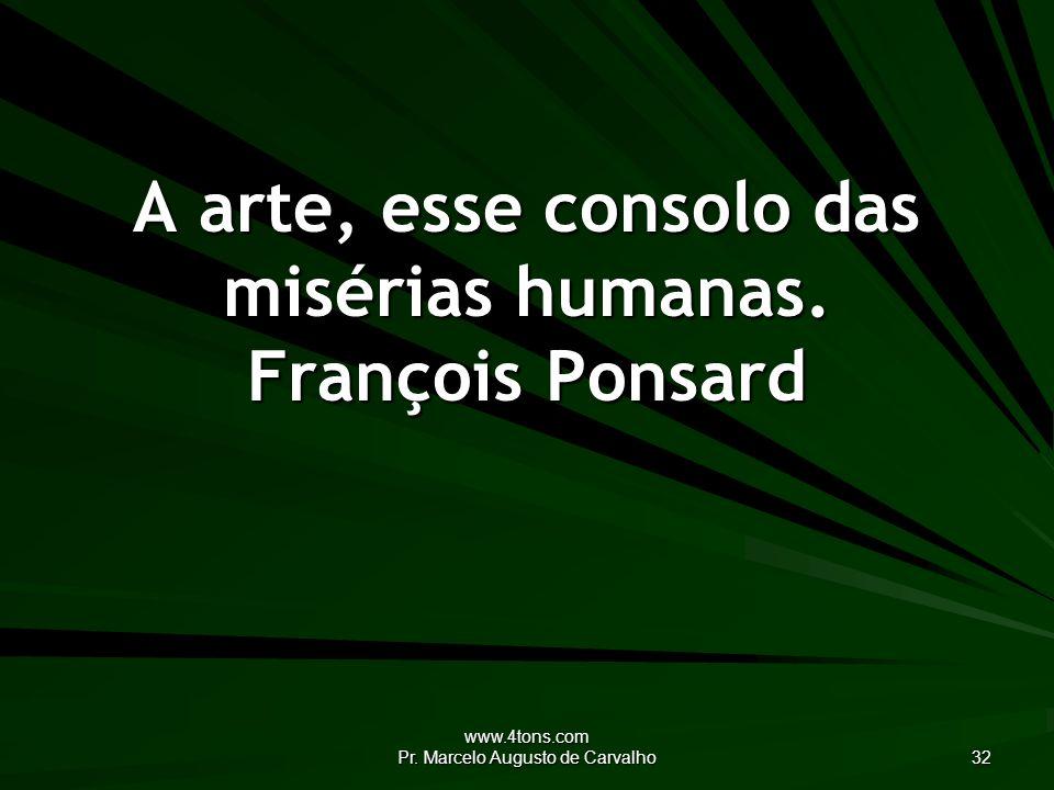 www.4tons.com Pr. Marcelo Augusto de Carvalho 32 A arte, esse consolo das misérias humanas.