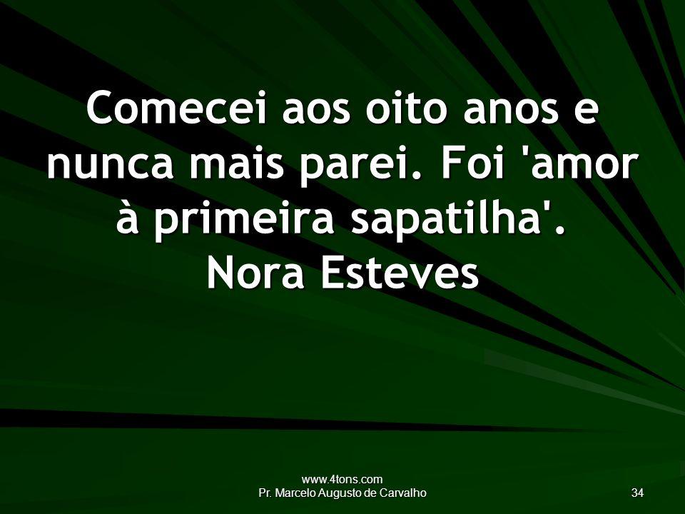 www.4tons.com Pr. Marcelo Augusto de Carvalho 34 Comecei aos oito anos e nunca mais parei.