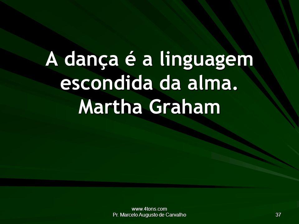 www.4tons.com Pr. Marcelo Augusto de Carvalho 37 A dança é a linguagem escondida da alma.