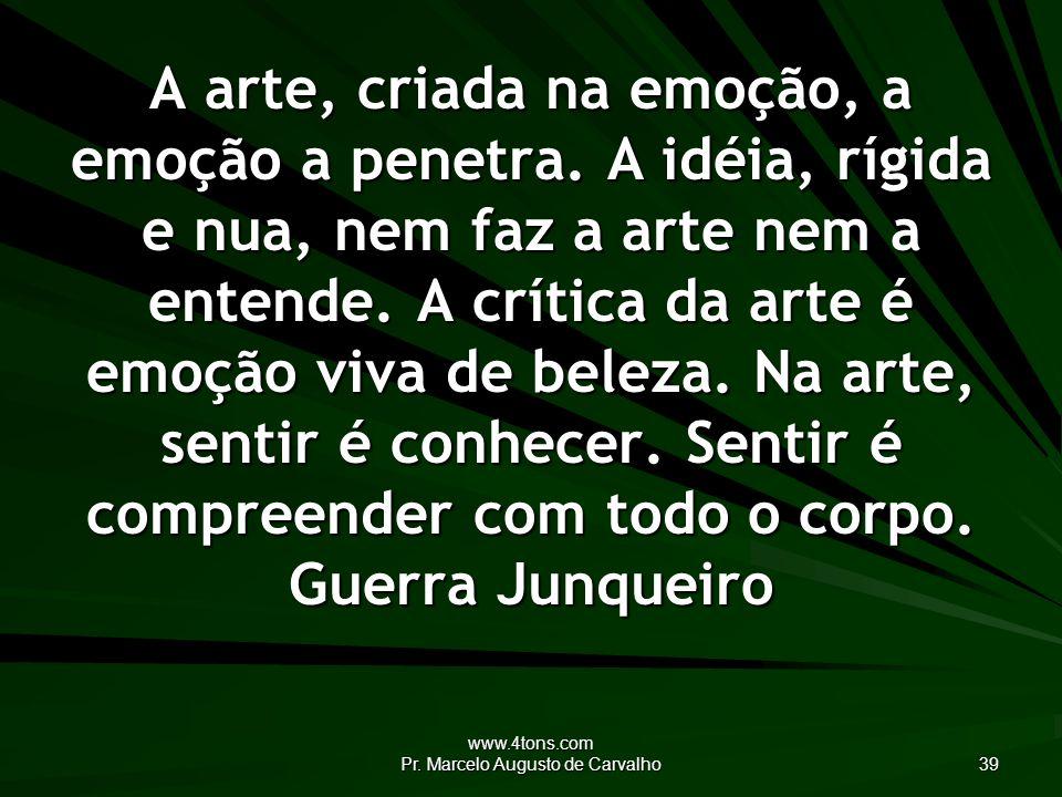 www.4tons.com Pr. Marcelo Augusto de Carvalho 39 A arte, criada na emoção, a emoção a penetra.