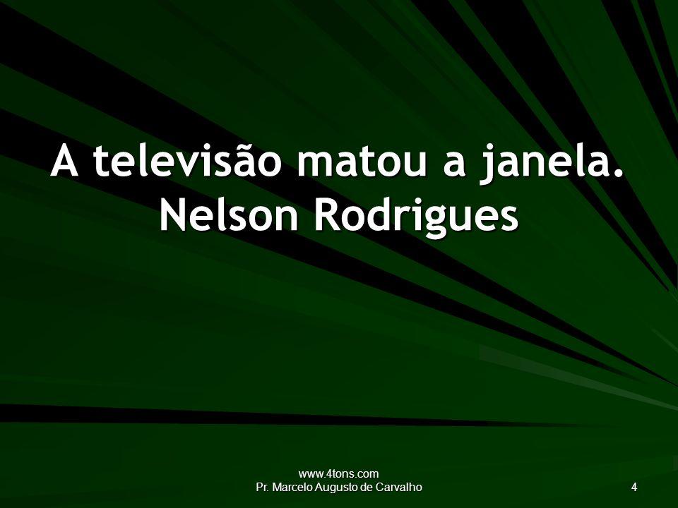 www.4tons.com Pr. Marcelo Augusto de Carvalho 4 A televisão matou a janela. Nelson Rodrigues