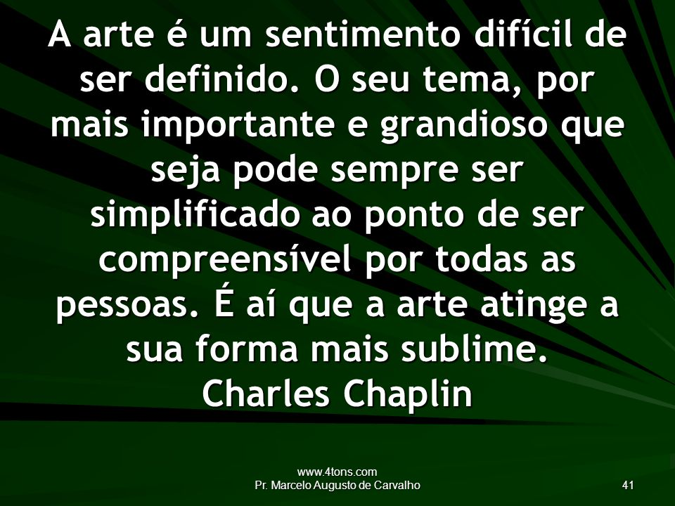 www.4tons.com Pr. Marcelo Augusto de Carvalho 41 A arte é um sentimento difícil de ser definido.