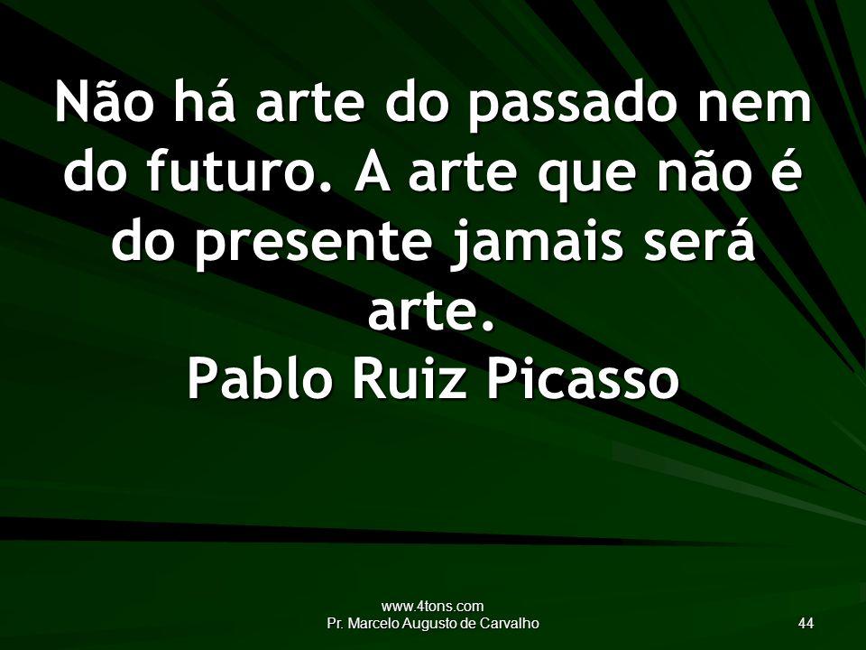 www.4tons.com Pr. Marcelo Augusto de Carvalho 44 Não há arte do passado nem do futuro.