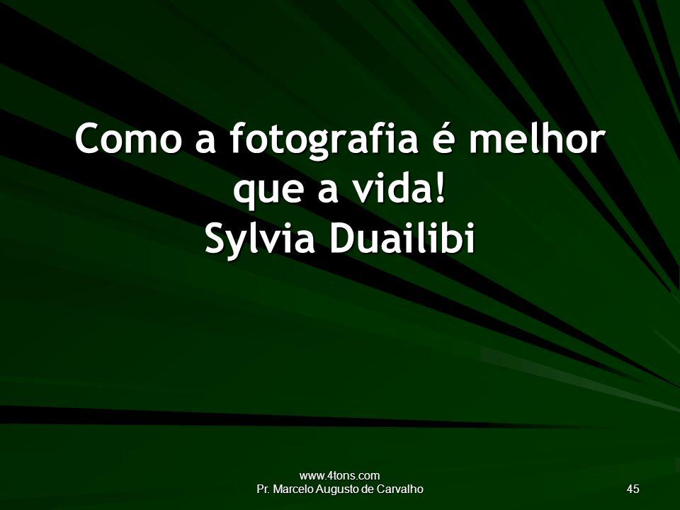 www.4tons.com Pr. Marcelo Augusto de Carvalho 45 Como a fotografia é melhor que a vida.