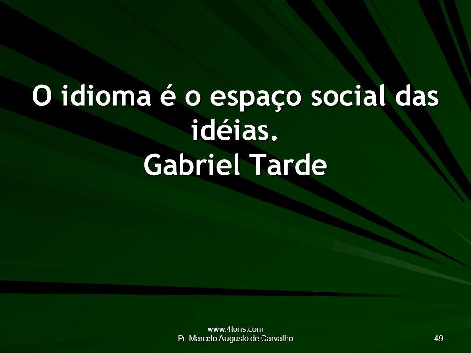 www.4tons.com Pr. Marcelo Augusto de Carvalho 49 O idioma é o espaço social das idéias.
