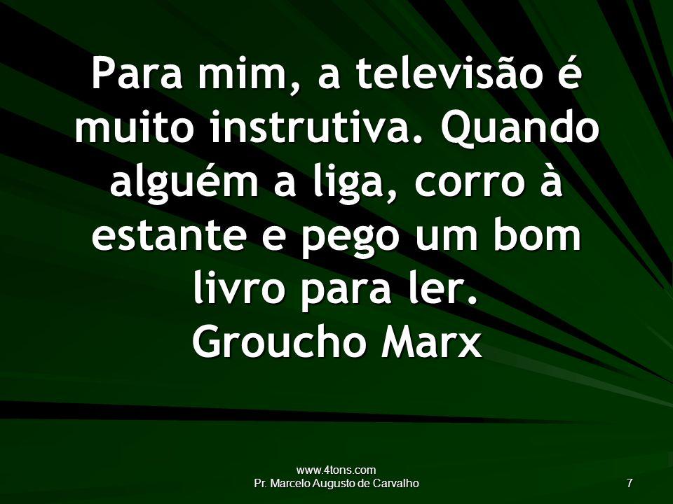 www.4tons.com Pr. Marcelo Augusto de Carvalho 7 Para mim, a televisão é muito instrutiva.