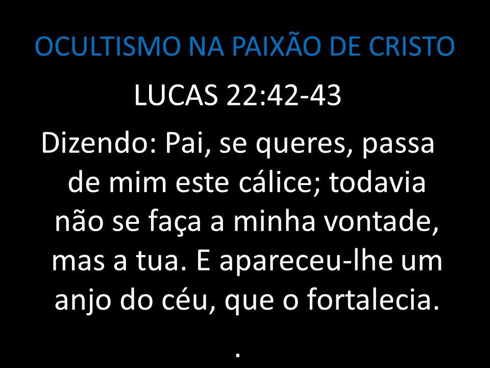 OCULTISMO NA PAIXÃO DE CRISTO LUCAS 22:42-43 Dizendo: Pai, se queres, passa de mim este cálice; todavia não se faça a minha vontade, mas a tua. E apar