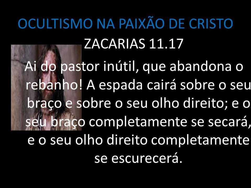 OCULTISMO NA PAIXÃO DE CRISTO ZACARIAS 11.17 Ai do pastor inútil, que abandona o rebanho! A espada cairá sobre o seu braço e sobre o seu olho direito;