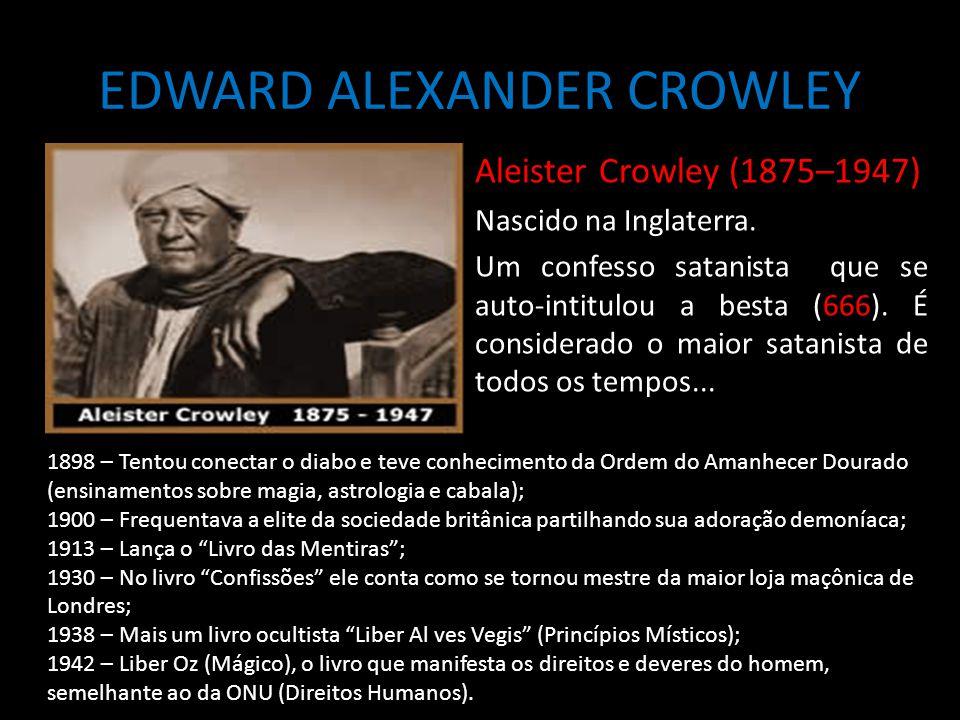 EDWARD ALEXANDER CROWLEY Aleister Crowley (1875–1947) Nascido na Inglaterra. Um confesso satanista que se auto-intitulou a besta (666). É considerado