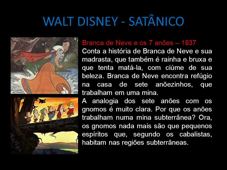 WALT DISNEY - SATÂNICO Branca de Neve e os 7 anões – 1937 Conta a história de Branca de Neve e sua madrasta, que também é rainha e bruxa e que tenta matá-la, com ciúme de sua beleza.