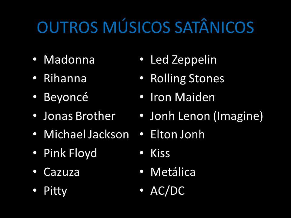 OUTROS MÚSICOS SATÂNICOS Madonna Rihanna Beyoncé Jonas Brother Michael Jackson Pink Floyd Cazuza Pitty Led Zeppelin Rolling Stones Iron Maiden Jonh Lenon (Imagine) Elton Jonh Kiss Metálica AC/DC