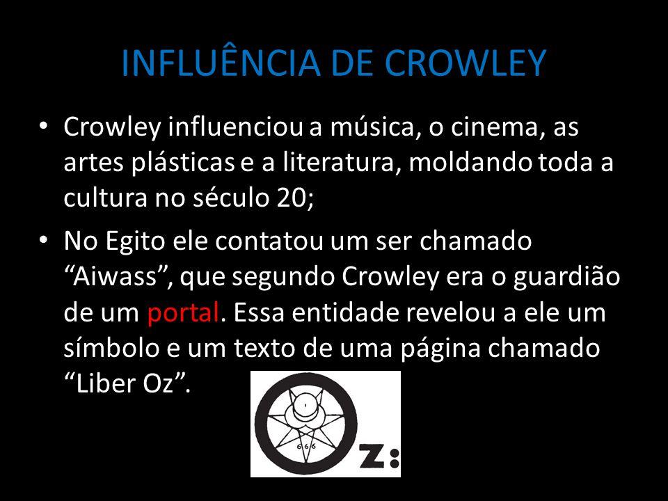 INFLUÊNCIA DE CROWLEY Crowley influenciou a música, o cinema, as artes plásticas e a literatura, moldando toda a cultura no século 20; No Egito ele contatou um ser chamado Aiwass , que segundo Crowley era o guardião de um portal.
