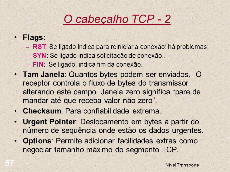 Nível Transporte 57 O cabeçalho TCP - 2 Flags: –RST: Se ligado indica para reiniciar a conexão: há problemas; –SYN: Se ligado indica solicitação de co