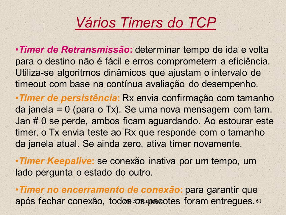 Nível Transporte61 Vários Timers do TCP Timer de Retransmissão: determinar tempo de ida e volta para o destino não é fácil e erros comprometem a efici
