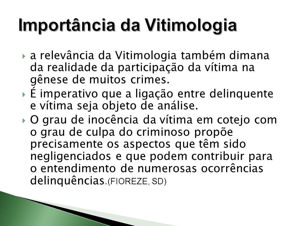  a relevância da Vitimologia também dimana da realidade da participação da vítima na gênese de muitos crimes.  É imperativo que a ligação entre deli