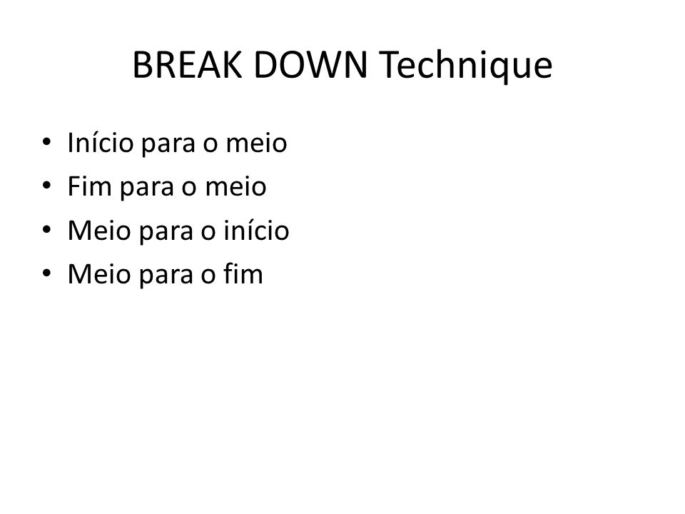 BREAK DOWN Technique Início para o meio Fim para o meio Meio para o início Meio para o fim