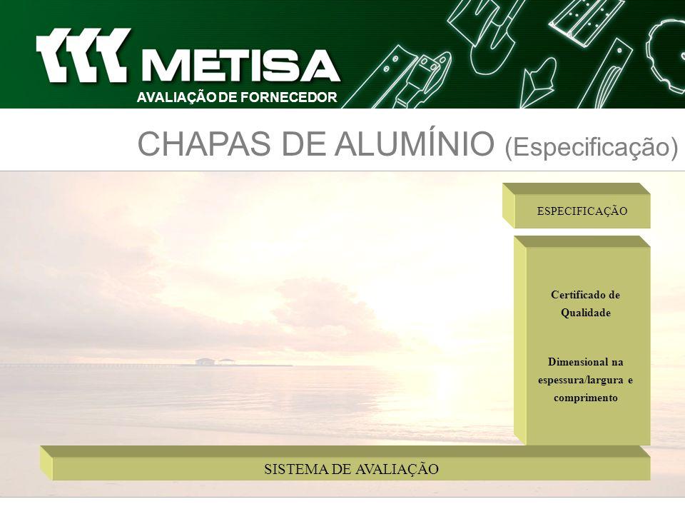 CHAPAS DE ALUMÍNIO (Especificação) Certificado de Qualidade Dimensional na espessura/largura e comprimento ESPECIFICAÇÃO SISTEMA DE AVALIAÇÃO