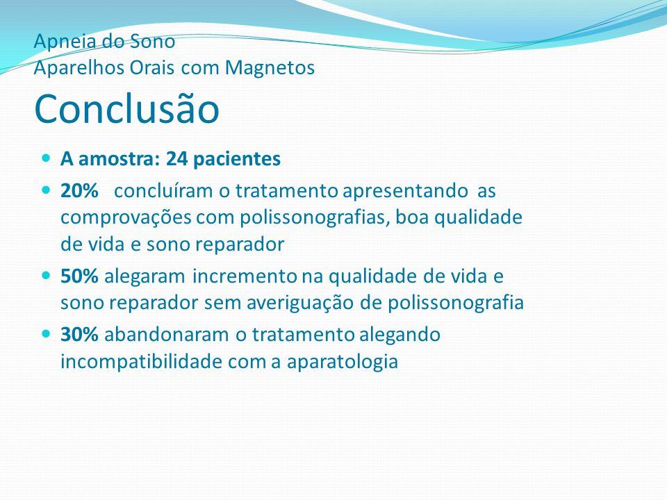 Apneia do Sono Aparelhos Orais com Magnetos Conclusão A amostra: 24 pacientes 20% concluíram o tratamento apresentando as comprovações com polissonogr