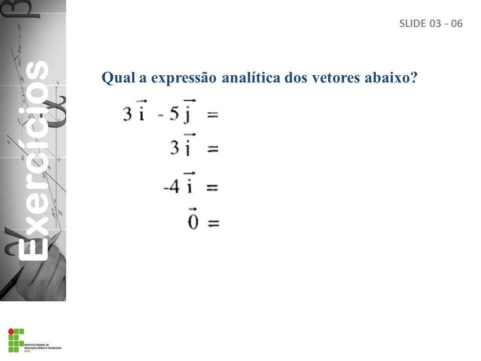 Exercícios Qual a expressão analítica dos vetores abaixo? SLIDE 03 - 06