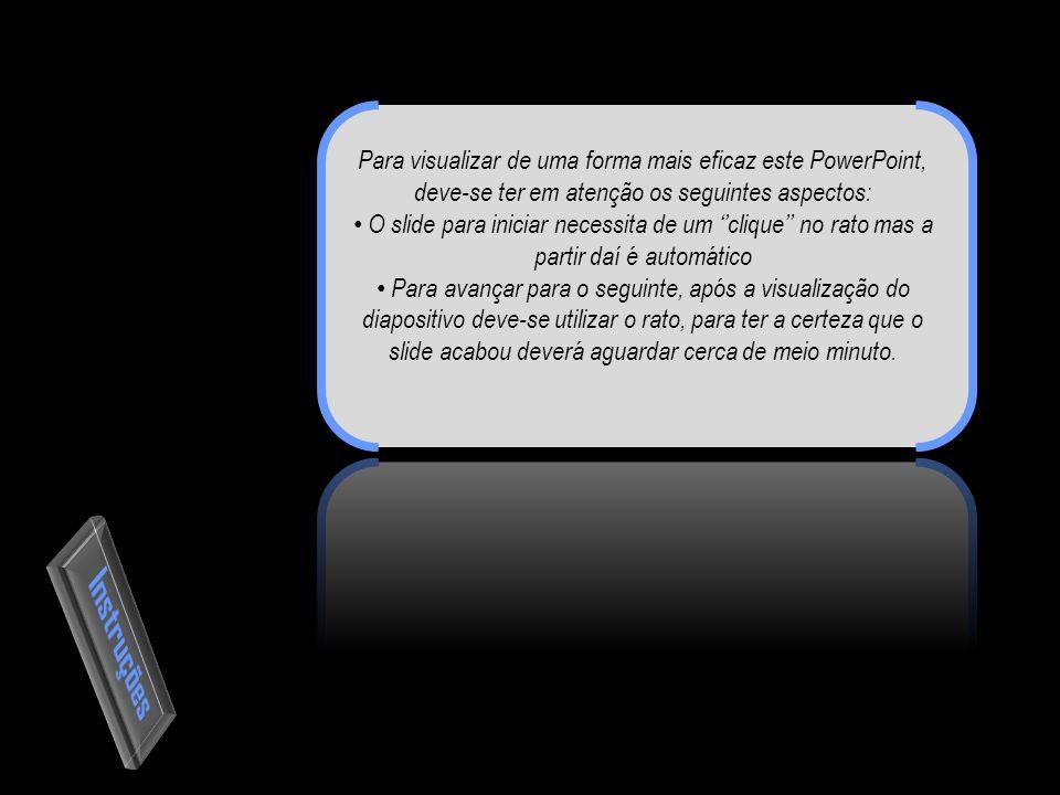 Para visualizar de uma forma mais eficaz este PowerPoint, deve-se ter em atenção os seguintes aspectos: O slide para iniciar necessita de um ''clique'' no rato mas a partir daí é automático Para avançar para o seguinte, após a visualização do diapositivo deve-se utilizar o rato, para ter a certeza que o slide acabou deverá aguardar cerca de meio minuto.