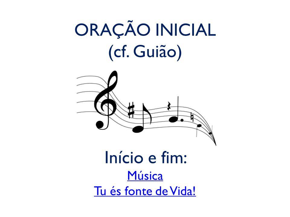 ORAÇÃO INICIAL (cf. Guião) Início e fim: Música Tu és fonte de Vida! Música Tu és fonte de Vida!