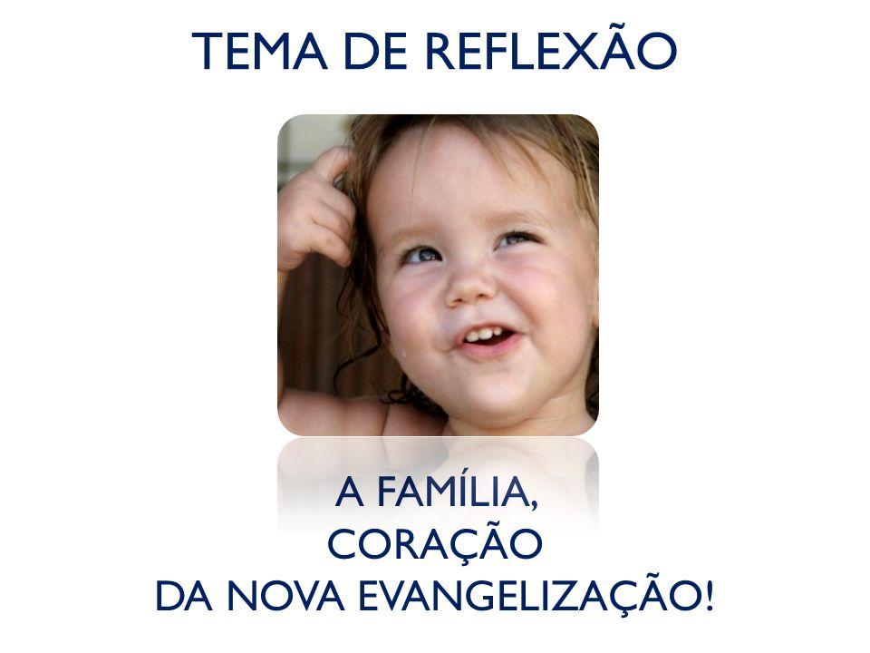 TEMA DE REFLEXÃO A FAMÍLIA, CORAÇÃO DA NOVA EVANGELIZAÇÃO!