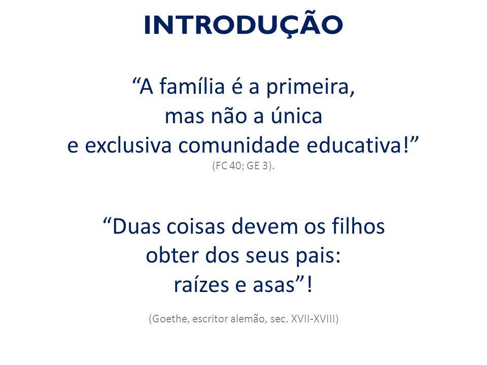 """""""A família é a primeira, mas não a única e exclusiva comunidade educativa!"""" (FC 40; GE 3). """"Duas coisas devem os filhos obter dos seus pais: raízes e"""