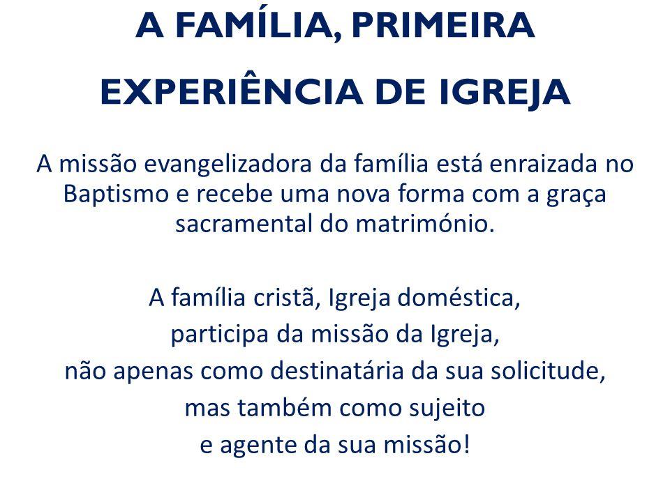 A FAMÍLIA, PRIMEIRA EXPERIÊNCIA DE IGREJA A missão evangelizadora da família está enraizada no Baptismo e recebe uma nova forma com a graça sacramenta