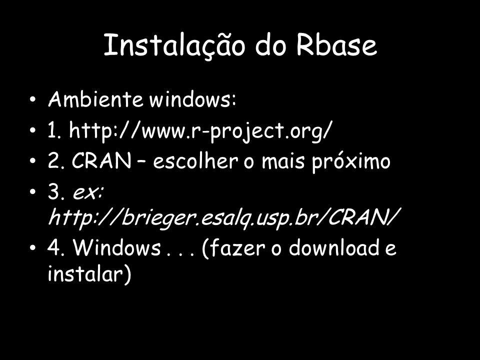 Instalação do Rbase Ambiente windows: 1. http://www.r-project.org/ 2. CRAN – escolher o mais próximo 3. ex: http://brieger.esalq.usp.br/CRAN/ 4. Windo